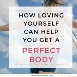 How Loving Yourself Can Help You Get a Perfect Body