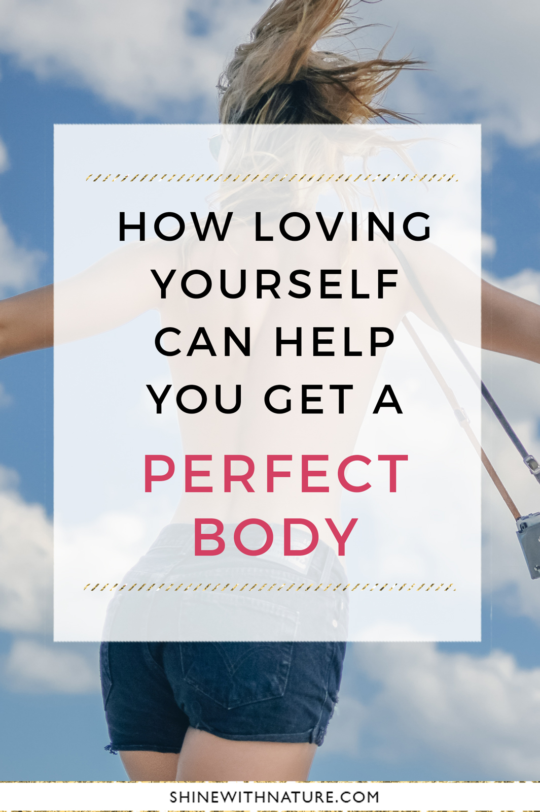 How loving yourself can help you get a perfect body... In the beginning, it will be hard and you may not believe your own words, but eventually you will notice that something is different. You will start to look at yourself more positively and with greater love. Because of that, your decisions will be different. And consequently, you will effortlessly achieve all your goals.