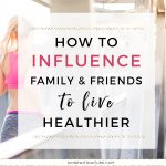 How Can I Influence My Family And Friends To Live Healthier?