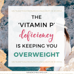 The 'Vitamin P' Deficiency Is Keeping You Overweight